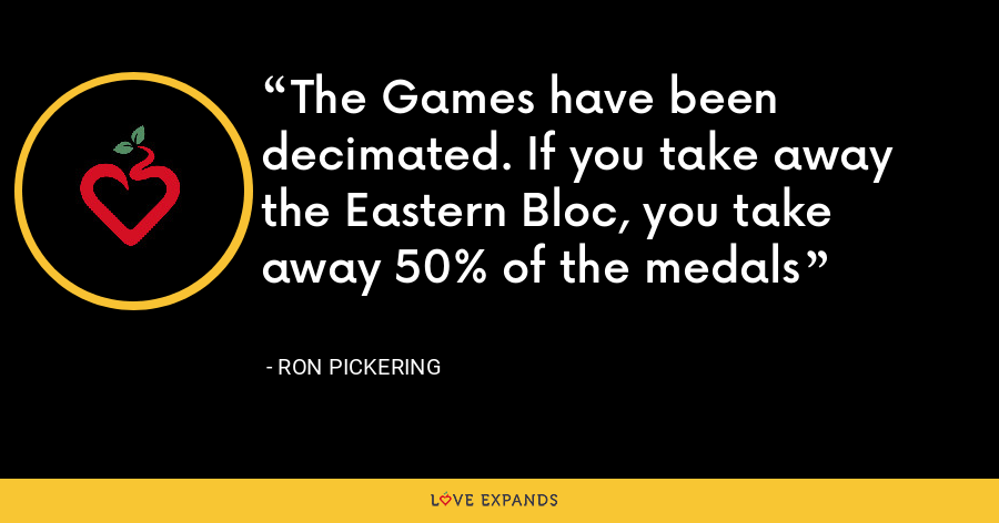 The Games have been decimated. If you take away the Eastern Bloc, you take away 50% of the medals - Ron Pickering