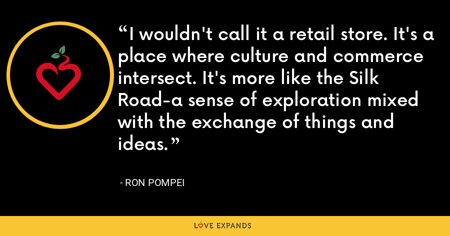 I wouldn't call it a retail store. It's a place where culture and commerce intersect. It's more like the Silk Road-a sense of exploration mixed with the exchange of things and ideas. - Ron Pompei