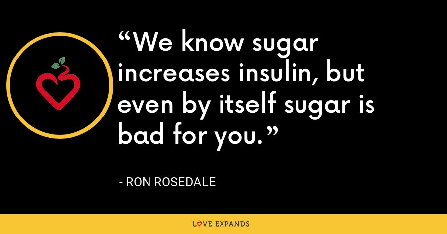 We know sugar increases insulin, but even by itself sugar is bad for you. - Ron Rosedale
