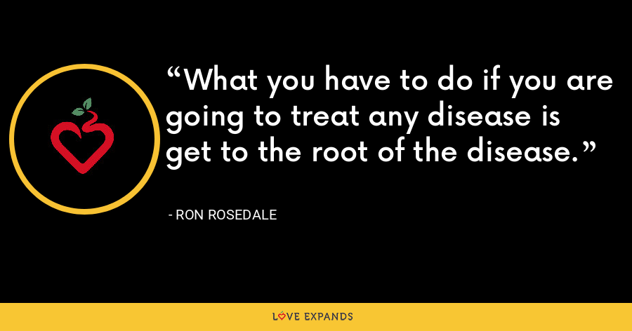 What you have to do if you are going to treat any disease is get to the root of the disease. - Ron Rosedale