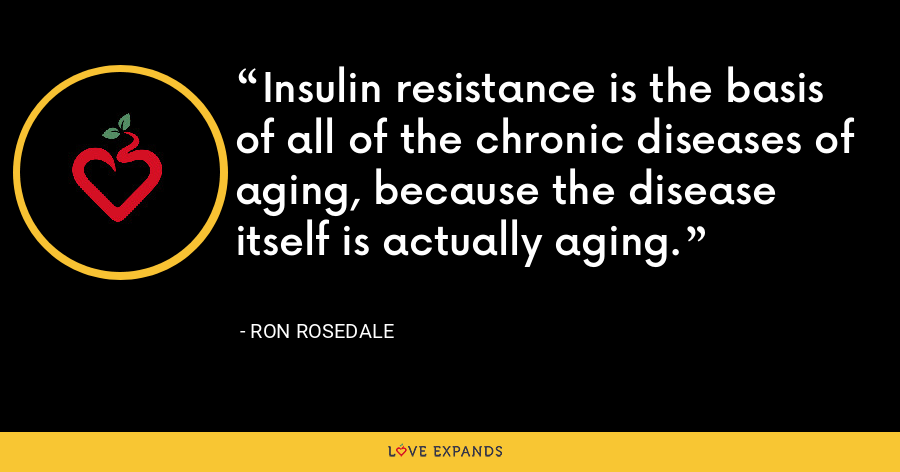 Insulin resistance is the basis of all of the chronic diseases of aging, because the disease itself is actually aging. - Ron Rosedale