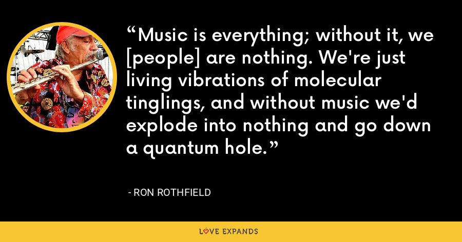 Music is everything; without it, we [people] are nothing. We're just living vibrations of molecular tinglings, and without music we'd explode into nothing and go down a quantum hole. - Ron Rothfield