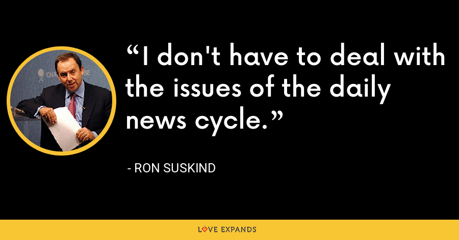 I don't have to deal with the issues of the daily news cycle. - Ron Suskind