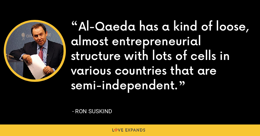 Al-Qaeda has a kind of loose, almost entrepreneurial structure with lots of cells in various countries that are semi-independent. - Ron Suskind
