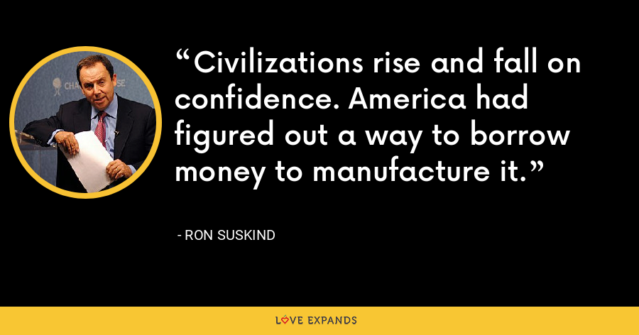 Civilizations rise and fall on confidence. America had figured out a way to borrow money to manufacture it. - Ron Suskind