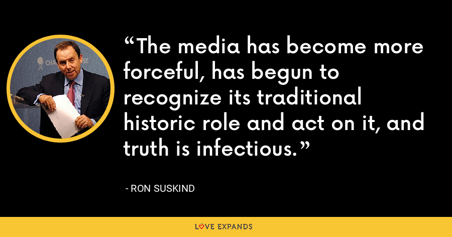 The media has become more forceful, has begun to recognize its traditional historic role and act on it, and truth is infectious. - Ron Suskind