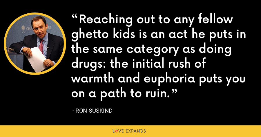 Reaching out to any fellow ghetto kids is an act he puts in the same category as doing drugs: the initial rush of warmth and euphoria puts you on a path to ruin. - Ron Suskind