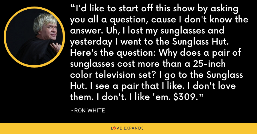 I'd like to start off this show by asking you all a question, cause I don't know the answer. Uh, I lost my sunglasses and yesterday I went to the Sunglass Hut. Here's the question: Why does a pair of sunglasses cost more than a 25-inch color television set? I go to the Sunglass Hut. I see a pair that I like. I don't love them. I don't. I like 'em. $309. - Ron White