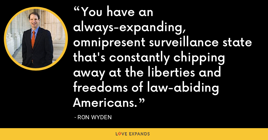 You have an always-expanding, omnipresent surveillance state that's constantly chipping away at the liberties and freedoms of law-abiding Americans. - Ron Wyden