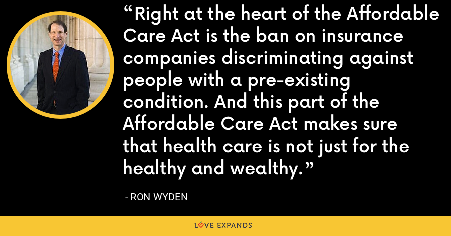 Right at the heart of the Affordable Care Act is the ban on insurance companies discriminating against people with a pre-existing condition. And this part of the Affordable Care Act makes sure that health care is not just for the healthy and wealthy. - Ron Wyden