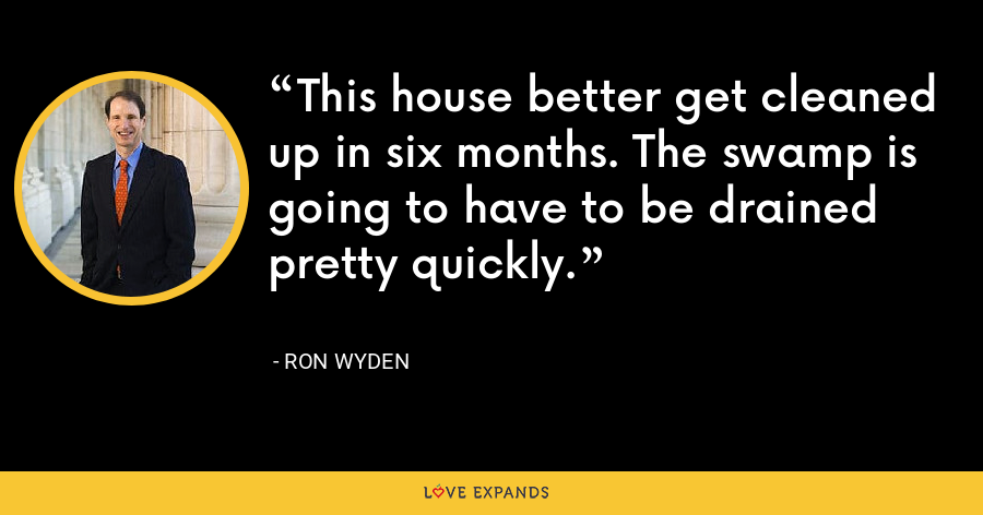 This house better get cleaned up in six months. The swamp is going to have to be drained pretty quickly. - Ron Wyden
