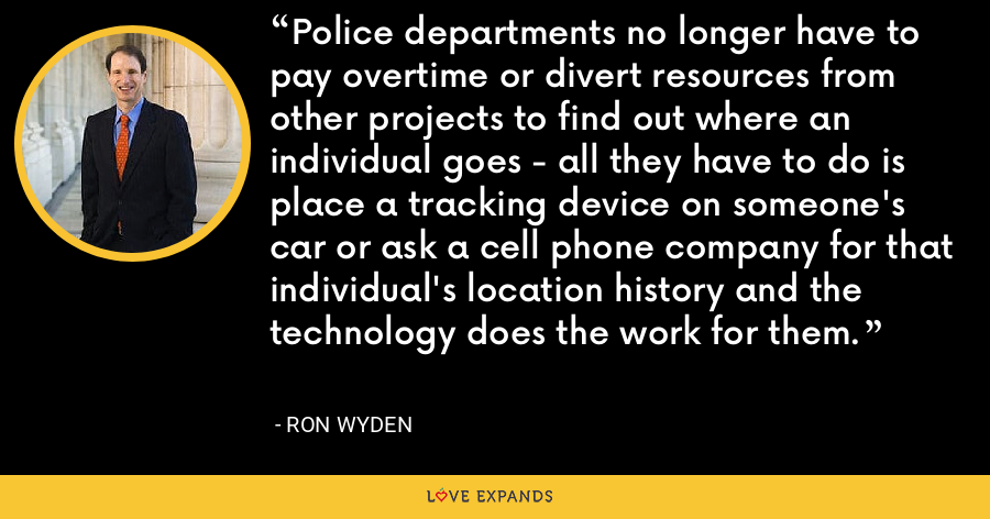 Police departments no longer have to pay overtime or divert resources from other projects to find out where an individual goes - all they have to do is place a tracking device on someone's car or ask a cell phone company for that individual's location history and the technology does the work for them. - Ron Wyden