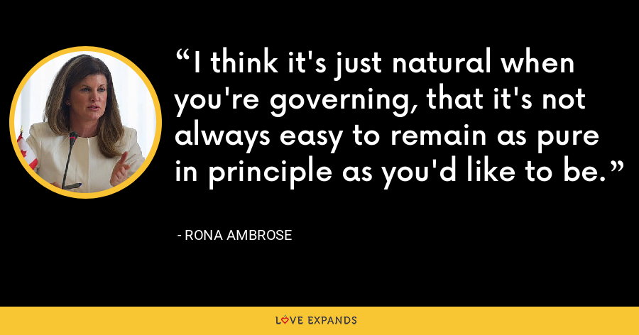 I think it's just natural when you're governing, that it's not always easy to remain as pure in principle as you'd like to be. - Rona Ambrose