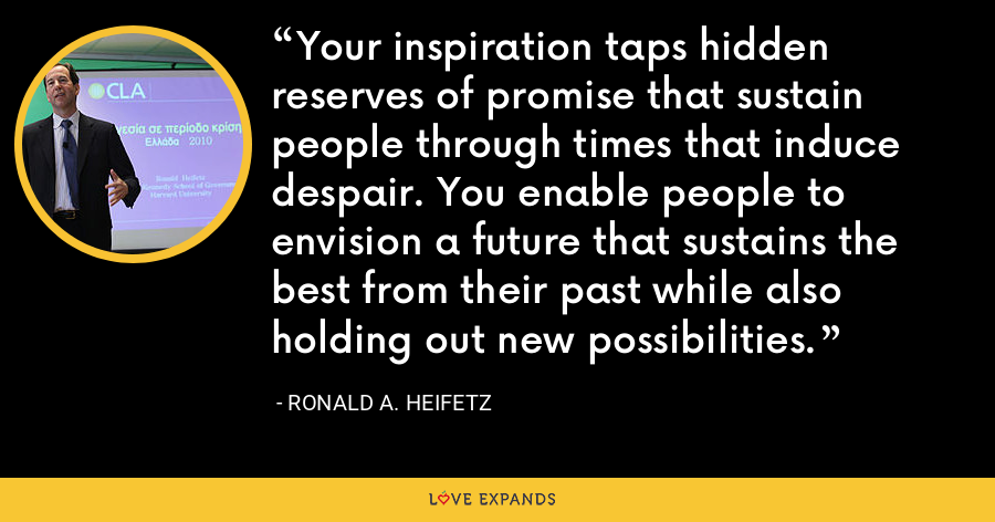 Your inspiration taps hidden reserves of promise that sustain people through times that induce despair. You enable people to envision a future that sustains the best from their past while also holding out new possibilities. - Ronald A. Heifetz