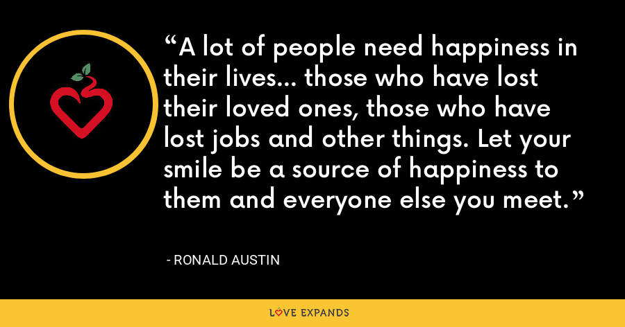 A lot of people need happiness in their lives... those who have lost their loved ones, those who have lost jobs and other things. Let your smile be a source of happiness to them and everyone else you meet. - Ronald Austin