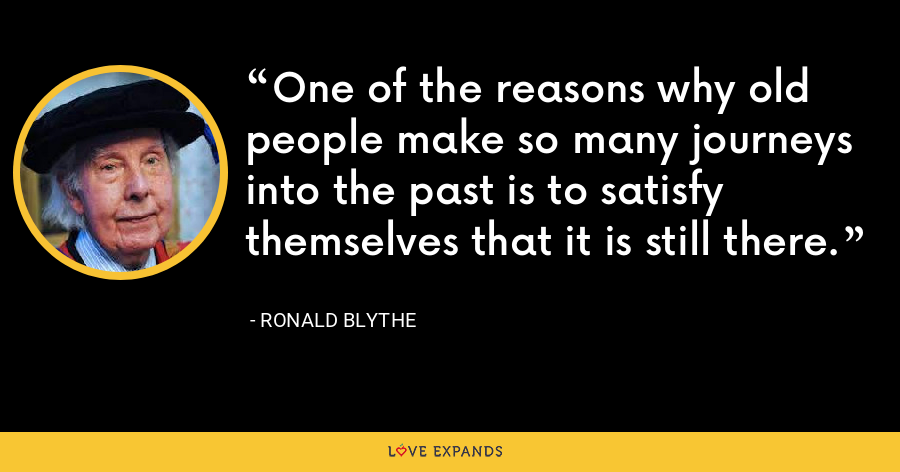 One of the reasons why old people make so many journeys into the past is to satisfy themselves that it is still there. - Ronald Blythe