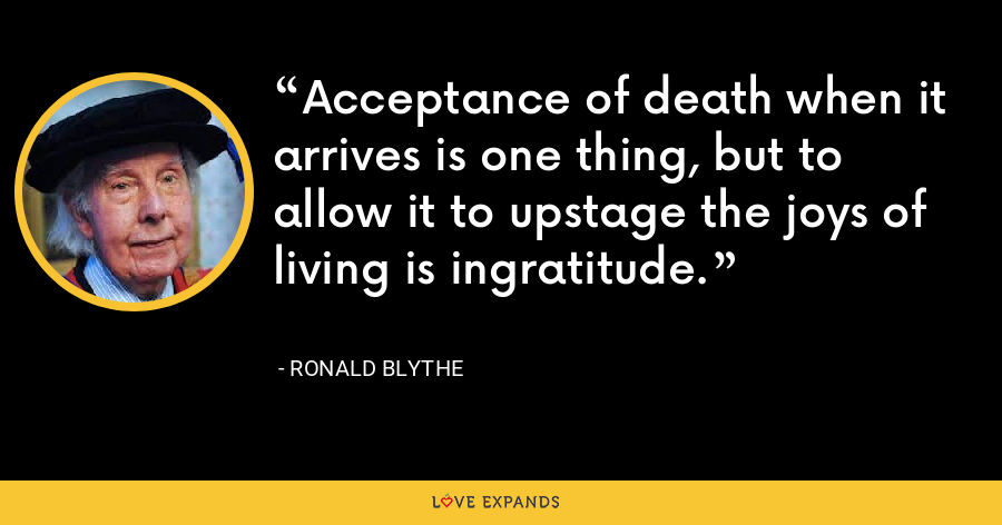 Acceptance of death when it arrives is one thing, but to allow it to upstage the joys of living is ingratitude. - Ronald Blythe