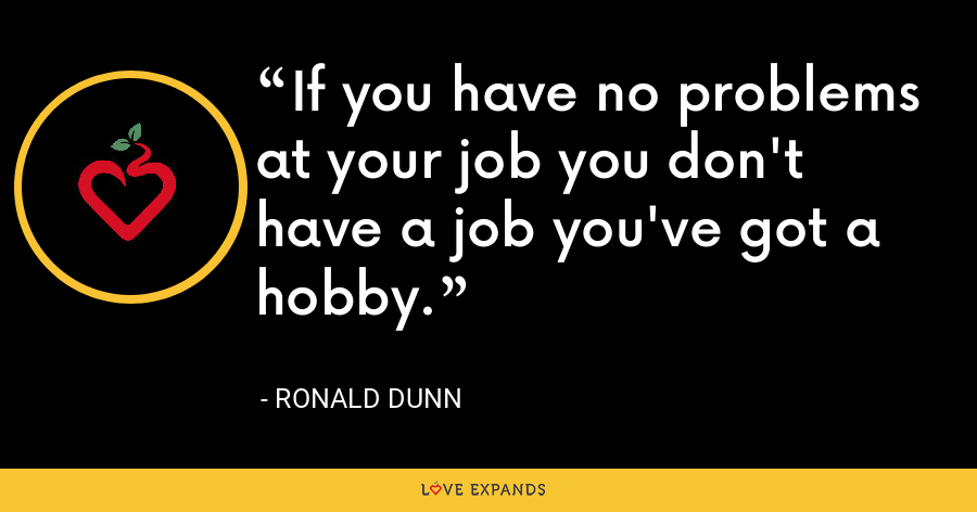 If you have no problems at your job you don't have a job you've got a hobby. - Ronald Dunn