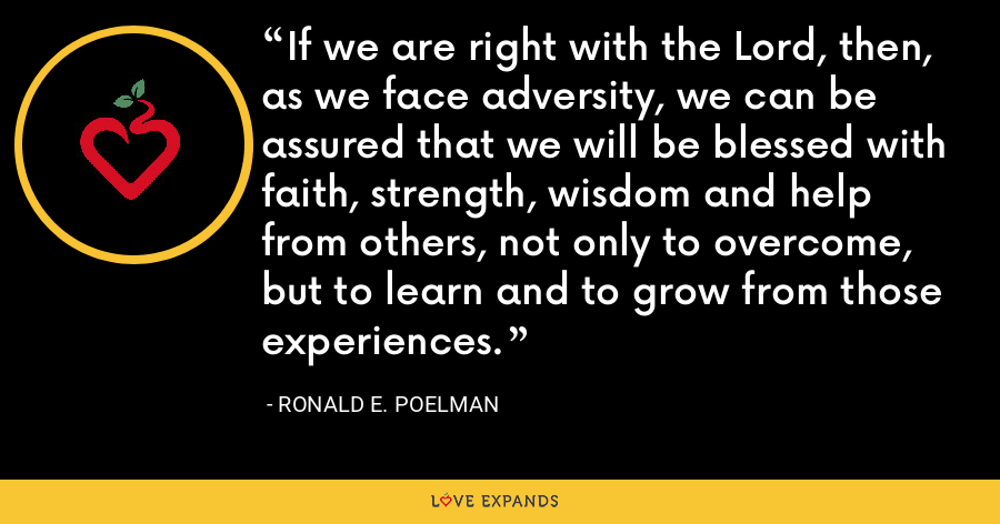 If we are right with the Lord, then, as we face adversity, we can be assured that we will be blessed with faith, strength, wisdom and help from others, not only to overcome, but to learn and to grow from those experiences. - Ronald E. Poelman