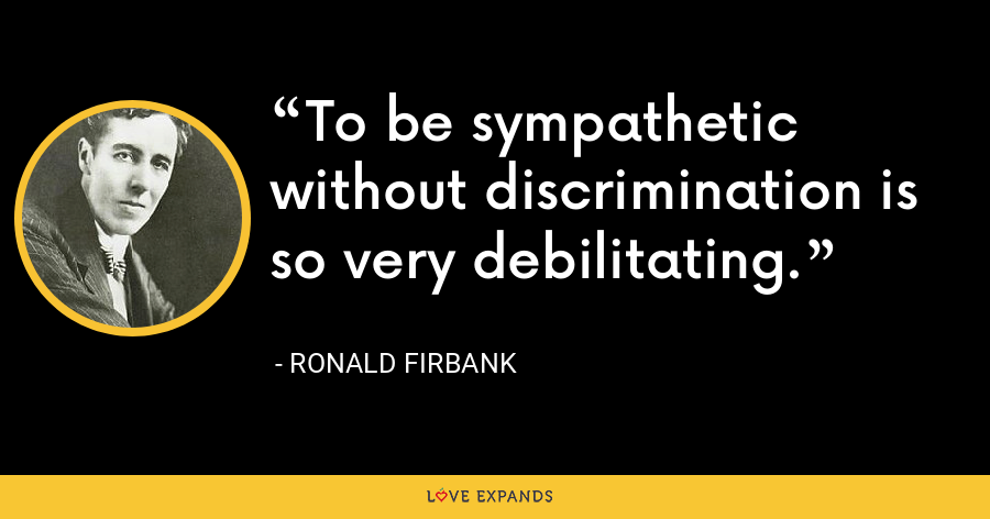 To be sympathetic without discrimination is so very debilitating. - Ronald Firbank