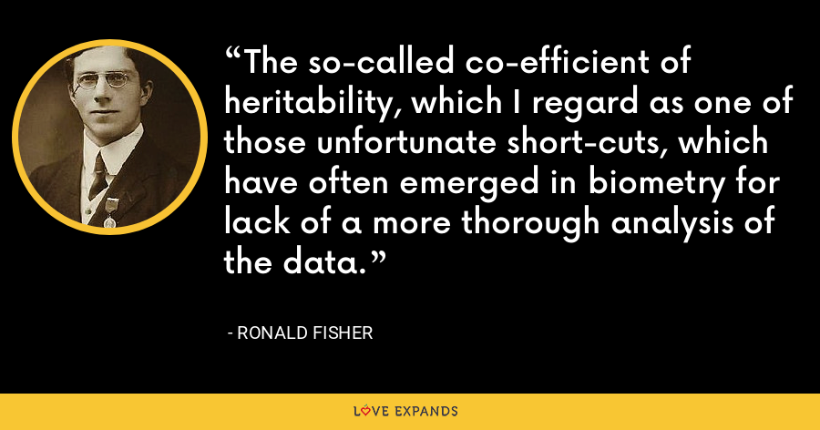 The so-called co-efficient of heritability, which I regard as one of those unfortunate short-cuts, which have often emerged in biometry for lack of a more thorough analysis of the data. - Ronald Fisher
