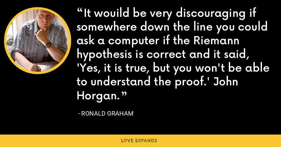 It wouild be very discouraging if somewhere down the line you could ask a computer if the Riemann hypothesis is correct and it said, 'Yes, it is true, but you won't be able to understand the proof.' John Horgan. - Ronald Graham