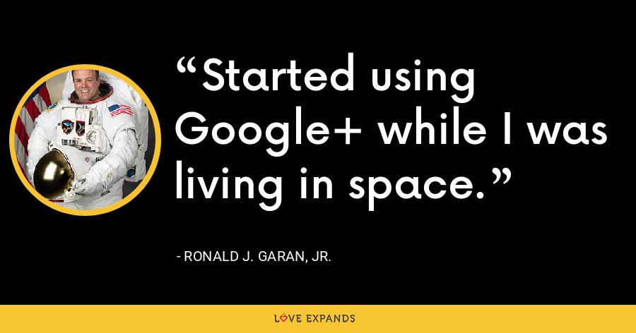 Started using Google+ while I was living in space. - Ronald J. Garan, Jr.