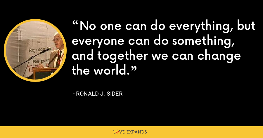 No one can do everything, but everyone can do something, and together we can change the world. - Ronald J. Sider