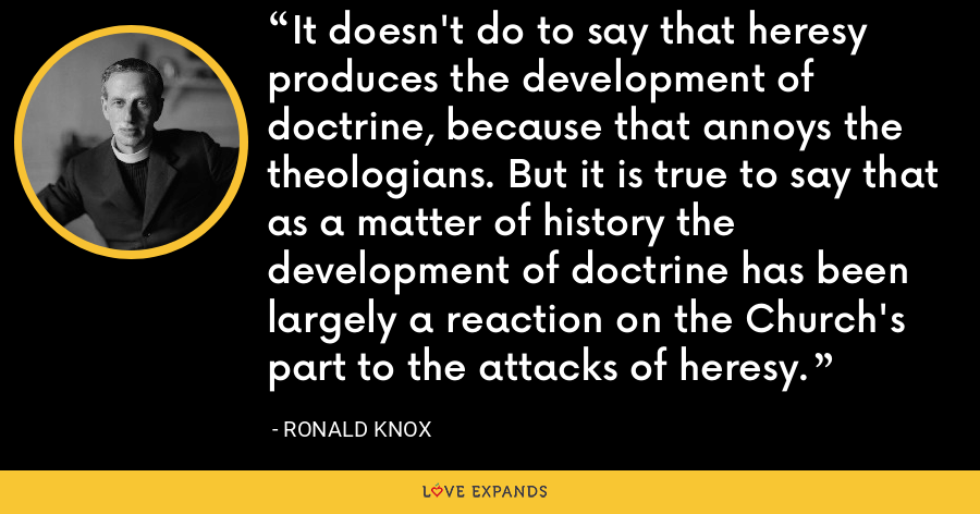 It doesn't do to say that heresy produces the development of doctrine, because that annoys the theologians. But it is true to say that as a matter of history the development of doctrine has been largely a reaction on the Church's part to the attacks of heresy. - Ronald Knox