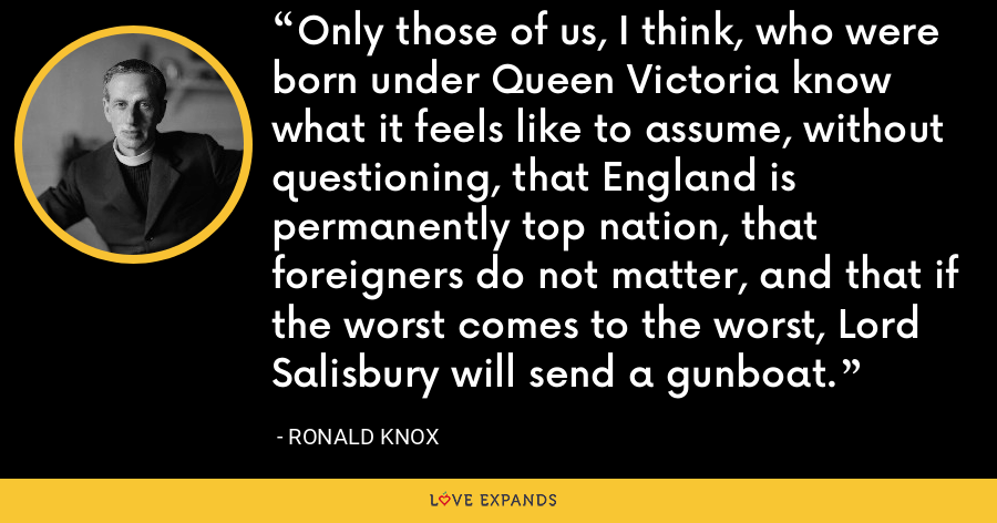 Only those of us, I think, who were born under Queen Victoria know what it feels like to assume, without questioning, that England is permanently top nation, that foreigners do not matter, and that if the worst comes to the worst, Lord Salisbury will send a gunboat. - Ronald Knox