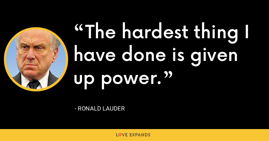 The hardest thing I have done is given up power. - Ronald Lauder