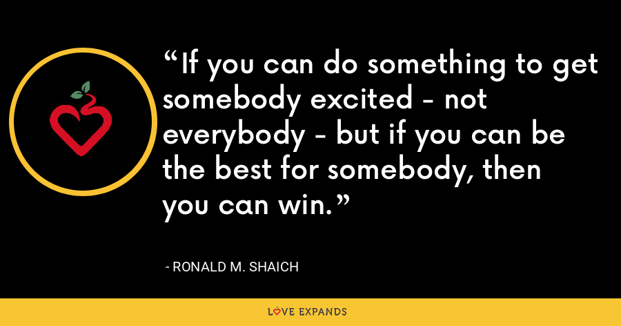If you can do something to get somebody excited - not everybody - but if you can be the best for somebody, then you can win. - Ronald M. Shaich