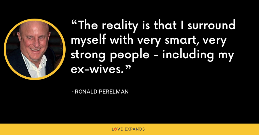 The reality is that I surround myself with very smart, very strong people - including my ex-wives. - Ronald Perelman