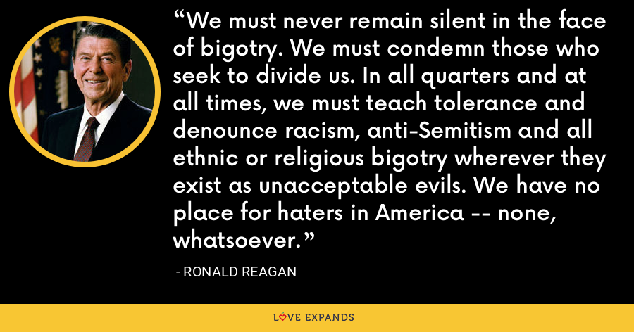 We must never remain silent in the face of bigotry. We must condemn those who seek to divide us. In all quarters and at all times, we must teach tolerance and denounce racism, anti-Semitism and all ethnic or religious bigotry wherever they exist as unacceptable evils. We have no place for haters in America -- none, whatsoever. - Ronald Reagan