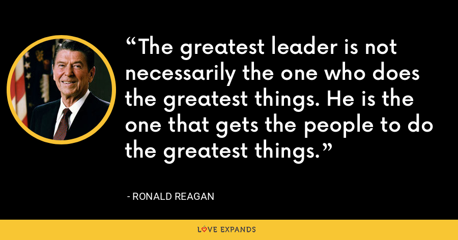 The greatest leader is not necessarily the one who does the greatest things. He is the one that gets the people to do the greatest things. - Ronald Reagan