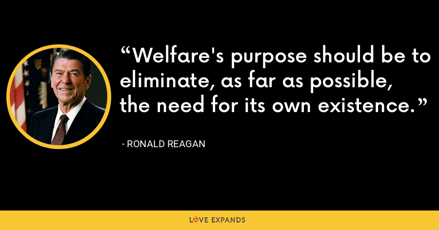 Welfare's purpose should be to eliminate, as far as possible, the need for its own existence. - Ronald Reagan
