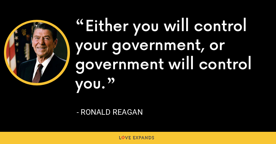 Either you will control your government, or government will control you. - Ronald Reagan