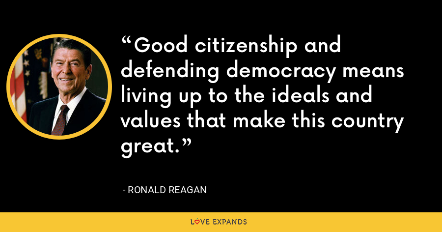 Good citizenship and defending democracy means living up to the ideals and values that make this country great. - Ronald Reagan