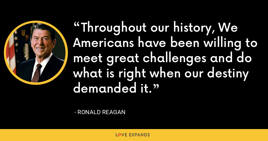 Throughout our history, We Americans have been willing to meet great challenges and do what is right when our destiny demanded it. - Ronald Reagan