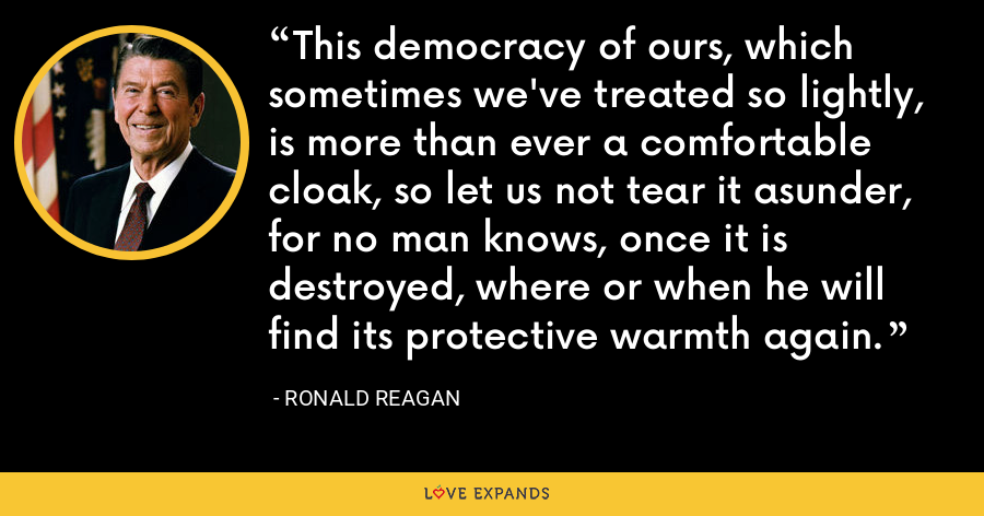This democracy of ours, which sometimes we've treated so lightly, is more than ever a comfortable cloak, so let us not tear it asunder, for no man knows, once it is destroyed, where or when he will find its protective warmth again. - Ronald Reagan