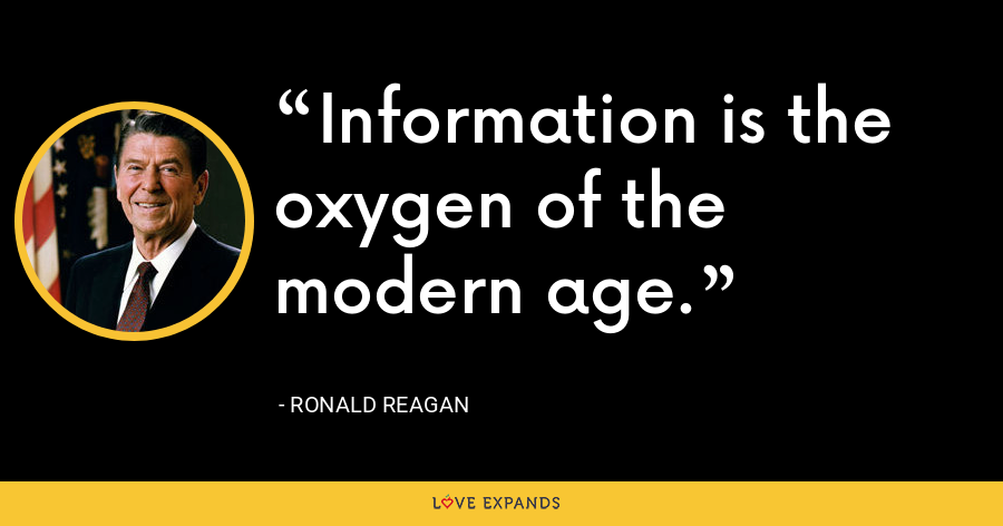 Information is the oxygen of the modern age. - Ronald Reagan