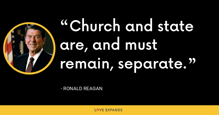 Church and state are, and must remain, separate. - Ronald Reagan