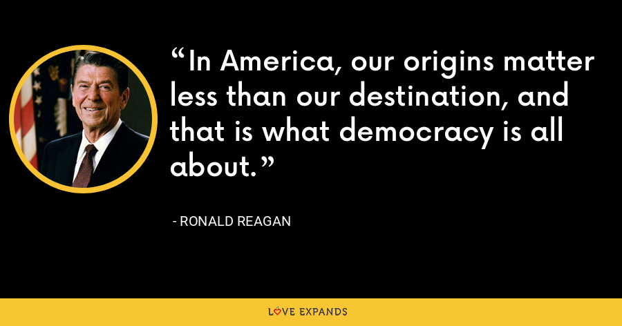 In America, our origins matter less than our destination, and that is what democracy is all about. - Ronald Reagan
