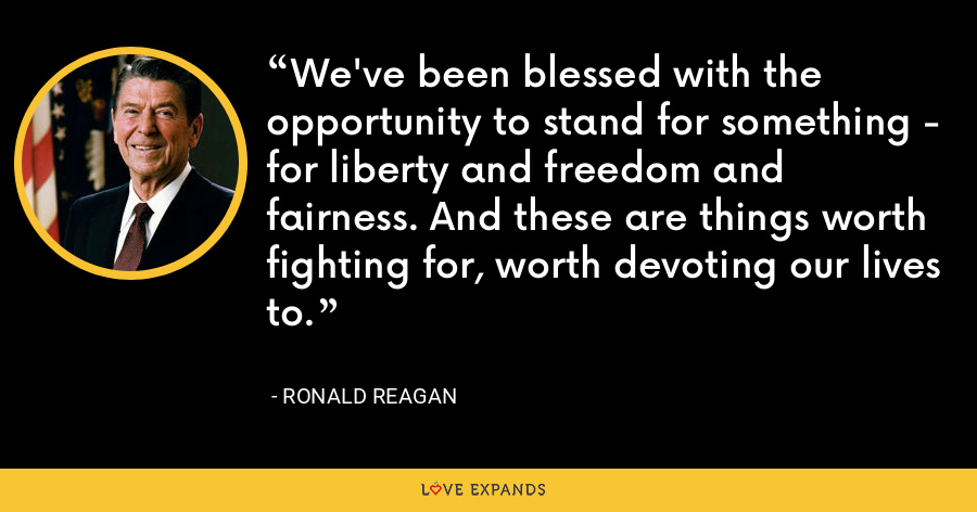We've been blessed with the opportunity to stand for something - for liberty and freedom and fairness. And these are things worth fighting for, worth devoting our lives to. - Ronald Reagan