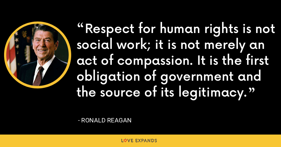 Respect for human rights is not social work; it is not merely an act of compassion. It is the first obligation of government and the source of its legitimacy. - Ronald Reagan