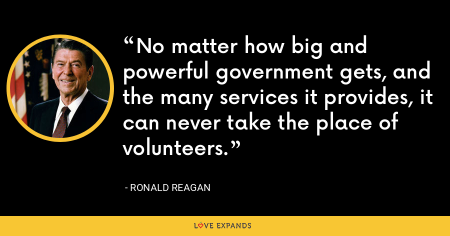 No matter how big and powerful government gets, and the many services it provides, it can never take the place of volunteers. - Ronald Reagan
