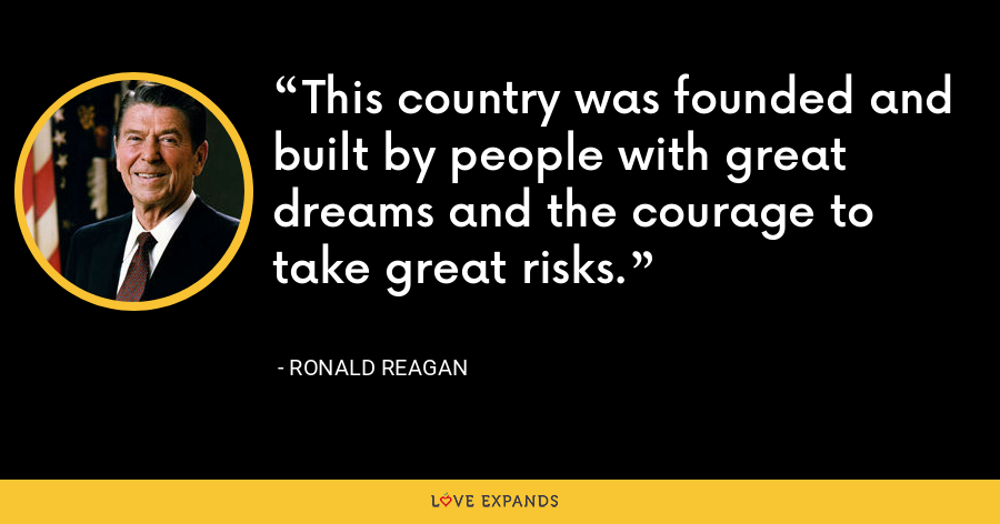 This country was founded and built by people with great dreams and the courage to take great risks. - Ronald Reagan