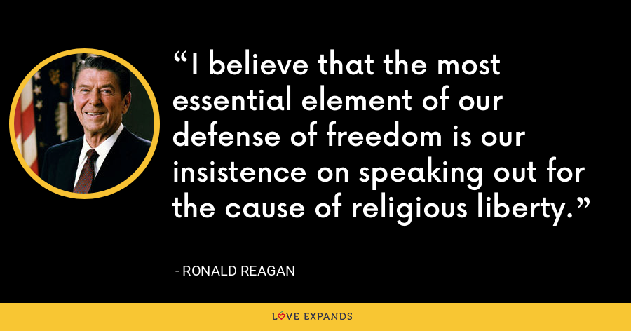 I believe that the most essential element of our defense of freedom is our insistence on speaking out for the cause of religious liberty. - Ronald Reagan