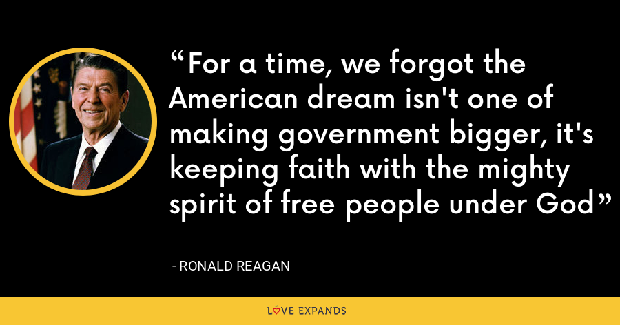 For a time, we forgot the American dream isn't one of making government bigger, it's keeping faith with the mighty spirit of free people under God - Ronald Reagan