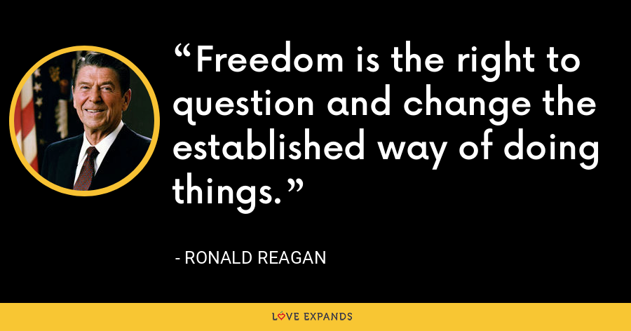 Freedom is the right to question and change the established way of doing things. - Ronald Reagan